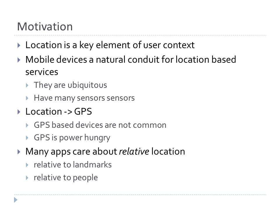 Motivation  Location is a key element of user context  Mobile devices a natural conduit for location based services  They are ubiquitous  Have man