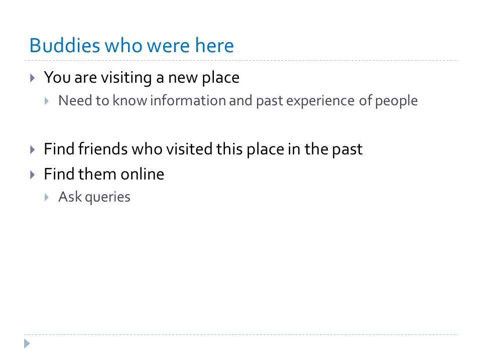Buddies who were here  You are visiting a new place  Need to know information and past experience of people  Find friends who visited this place in the past  Find them online  Ask queries
