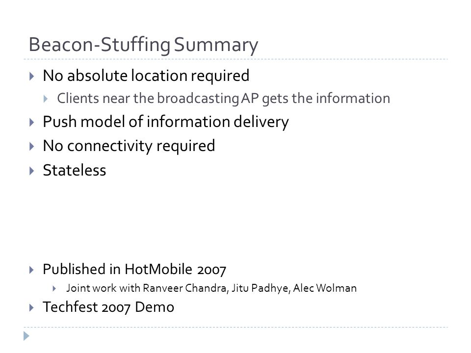 Beacon-Stuffing Summary  No absolute location required  Clients near the broadcasting AP gets the information  Push model of information delivery  No connectivity required  Stateless  Published in HotMobile 2007  Joint work with Ranveer Chandra, Jitu Padhye, Alec Wolman  Techfest 2007 Demo
