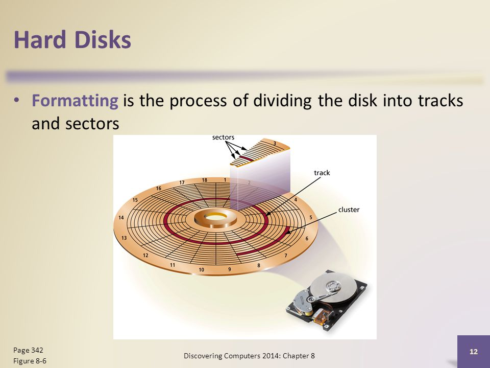 Hard Disks Formatting is the process of dividing the disk into tracks and sectors Discovering Computers 2014: Chapter 8 12 Page 342 Figure 8-6