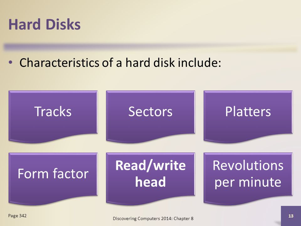Hard Disks Characteristics of a hard disk include: Discovering Computers 2014: Chapter 8 13 Page 342 TracksSectorsPlatters Form factor Read/write head