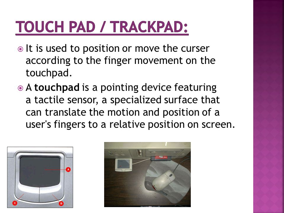  It is used to position or move the curser according to the finger movement on the touchpad.