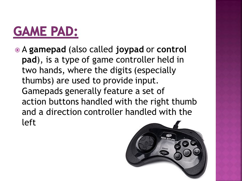  A gamepad (also called joypad or control pad), is a type of game controller held in two hands, where the digits (especially thumbs) are used to provide input.