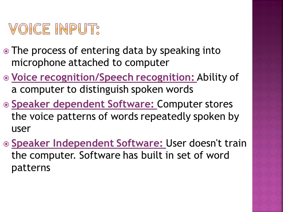  The process of entering data by speaking into microphone attached to computer  Voice recognition/Speech recognition: Ability of a computer to distinguish spoken words  Speaker dependent Software: Computer stores the voice patterns of words repeatedly spoken by user  Speaker Independent Software: User doesn t train the computer.