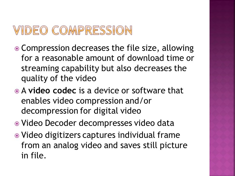  Compression decreases the file size, allowing for a reasonable amount of download time or streaming capability but also decreases the quality of the video  A video codec is a device or software that enables video compression and/or decompression for digital video  Video Decoder decompresses video data  Video digitizers captures individual frame from an analog video and saves still picture in file.