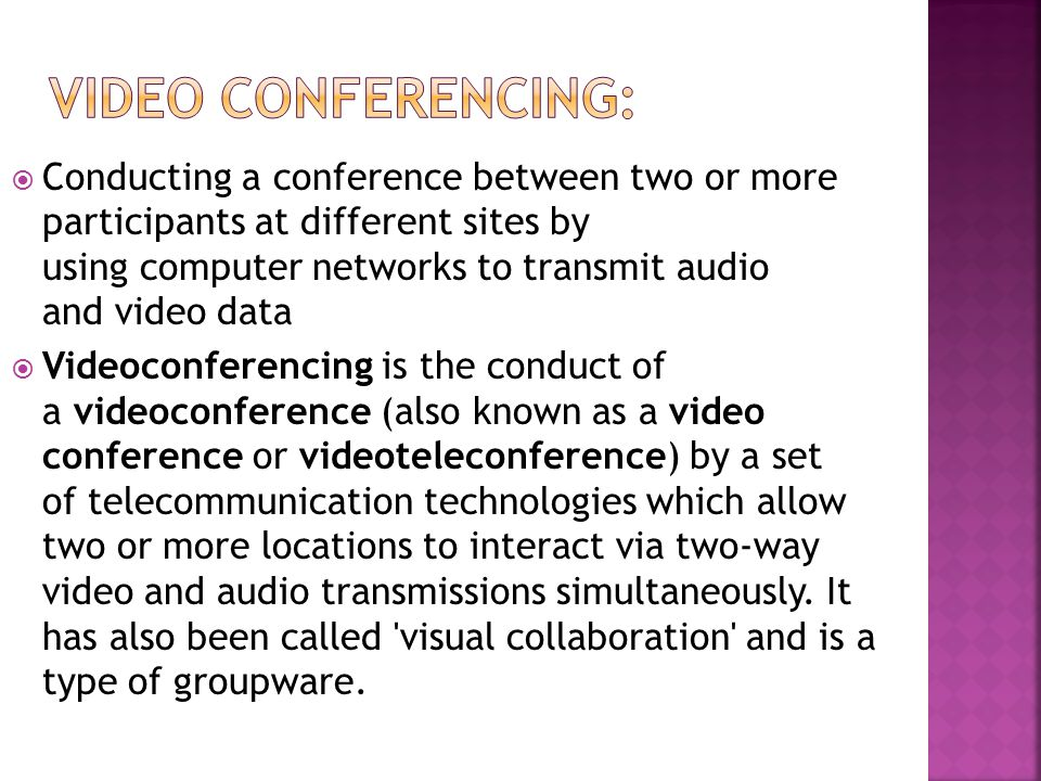  Conducting a conference between two or more participants at different sites by using computer networks to transmit audio and video data  Videoconferencing is the conduct of a videoconference (also known as a video conference or videoteleconference) by a set of telecommunication technologies which allow two or more locations to interact via two-way video and audio transmissions simultaneously.