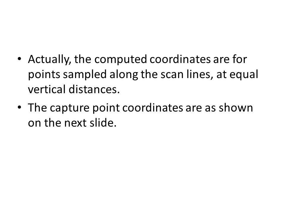 Actually, the computed coordinates are for points sampled along the scan lines, at equal vertical distances. The capture point coordinates are as show