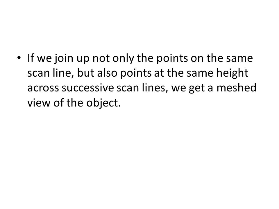 If we join up not only the points on the same scan line, but also points at the same height across successive scan lines, we get a meshed view of the object.