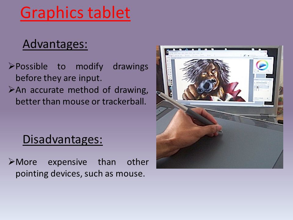 Graphics tablet Advantages: Disadvantages:  Possible to modify drawings before they are input.