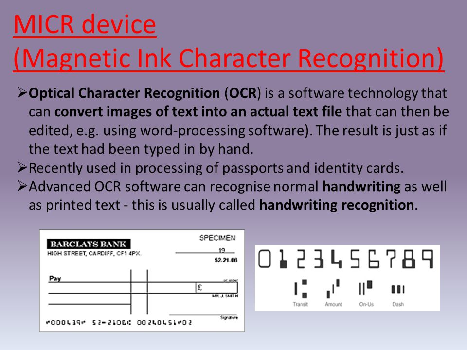 MICR device (Magnetic Ink Character Recognition)  Optical Character Recognition (OCR) is a software technology that can convert images of text into an actual text file that can then be edited, e.g.