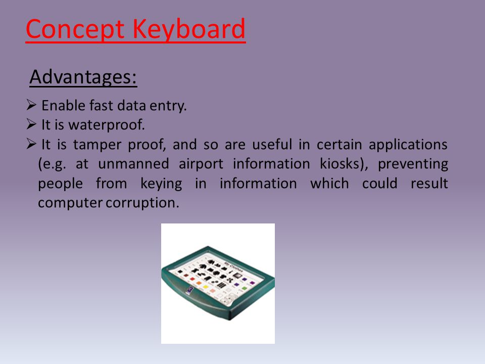  Enable fast data entry.  It is waterproof.  It is tamper proof, and so are useful in certain applications (e.g. at unmanned airport information ki