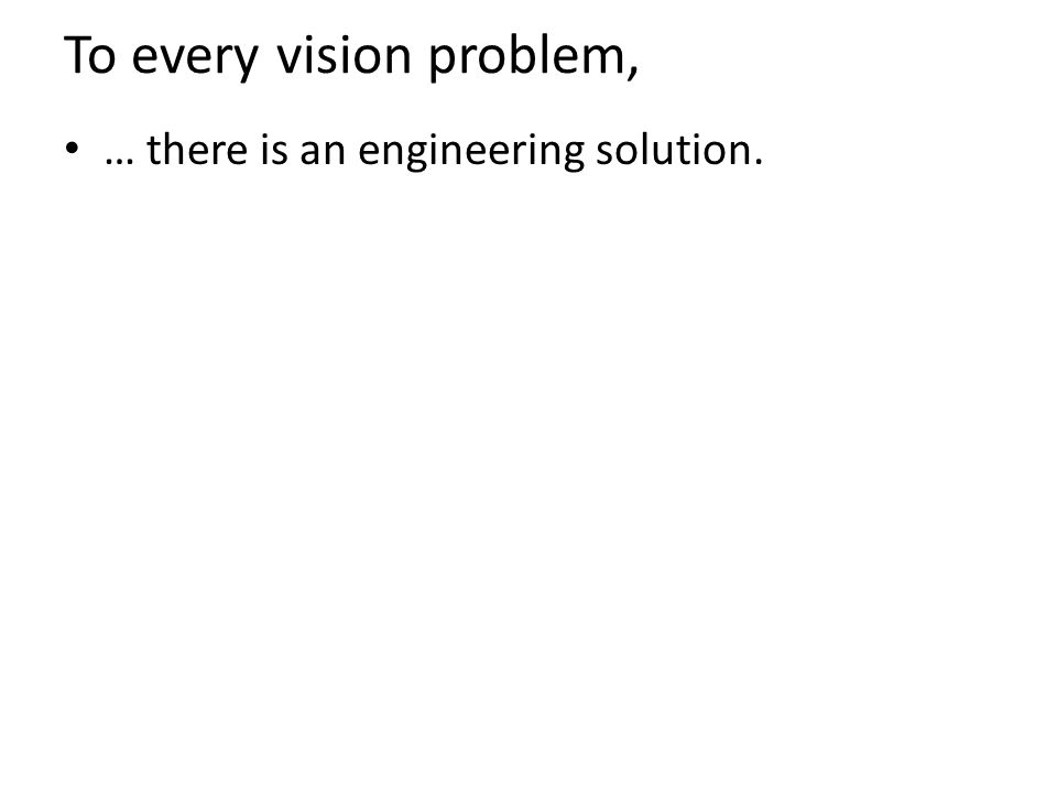 To every vision problem, … there is an engineering solution.