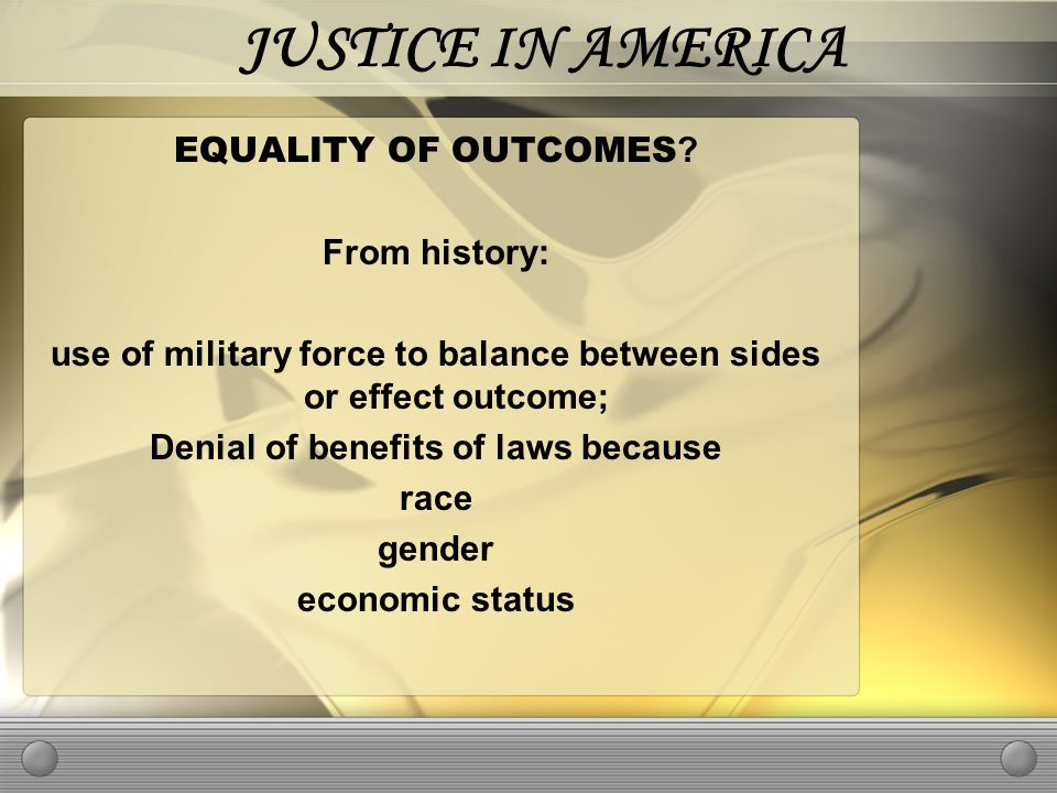 JUSTICE IN AMERICA EQUALITY OF OUTCOMES .