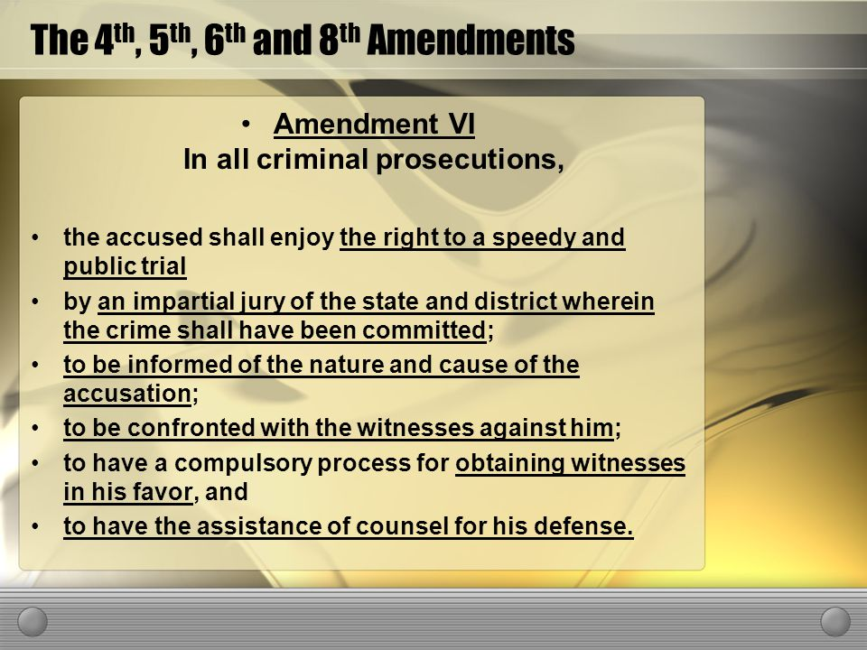 The 4 th, 5 th, 6 th and 8 th Amendments Amendment VI In all criminal prosecutions, the accused shall enjoy the right to a speedy and public trial by an impartial jury of the state and district wherein the crime shall have been committed; to be informed of the nature and cause of the accusation; to be confronted with the witnesses against him; to have a compulsory process for obtaining witnesses in his favor, and to have the assistance of counsel for his defense.