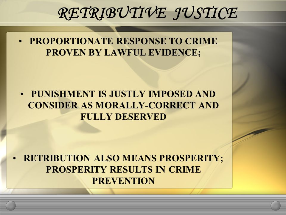 RETRIBUTIVE JUSTICE PROPORTIONATE RESPONSE TO CRIME PROVEN BY LAWFUL EVIDENCE; PUNISHMENT IS JUSTLY IMPOSED AND CONSIDER AS MORALLY-CORRECT AND FULLY DESERVED RETRIBUTION ALSO MEANS PROSPERITY; PROSPERITY RESULTS IN CRIME PREVENTION