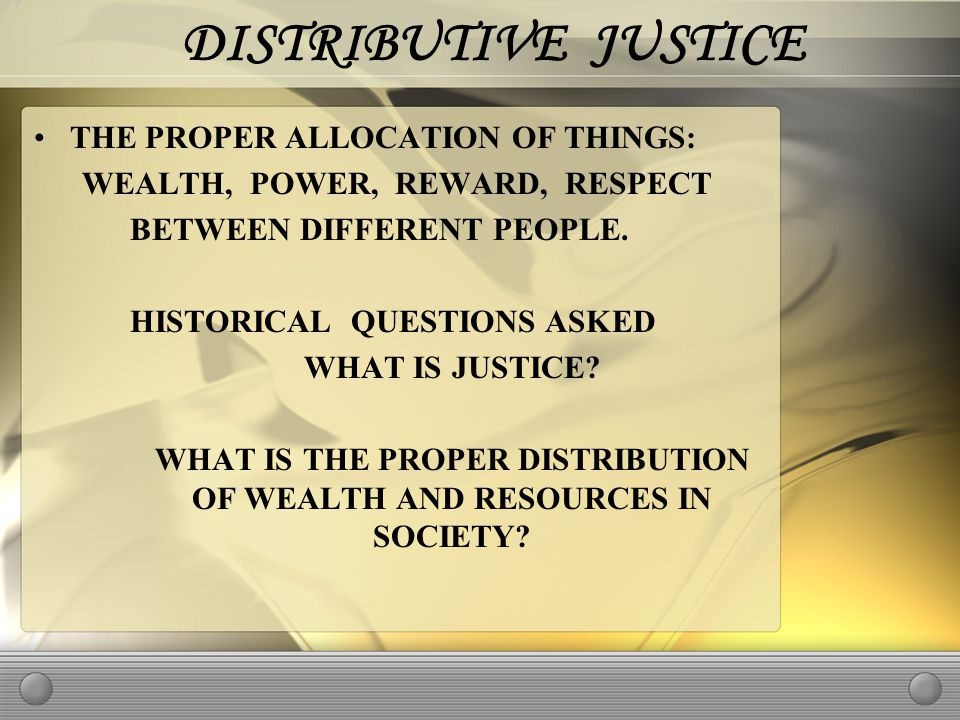DISTRIBUTIVE JUSTICE THE PROPER ALLOCATION OF THINGS: WEALTH, POWER, REWARD, RESPECT BETWEEN DIFFERENT PEOPLE.