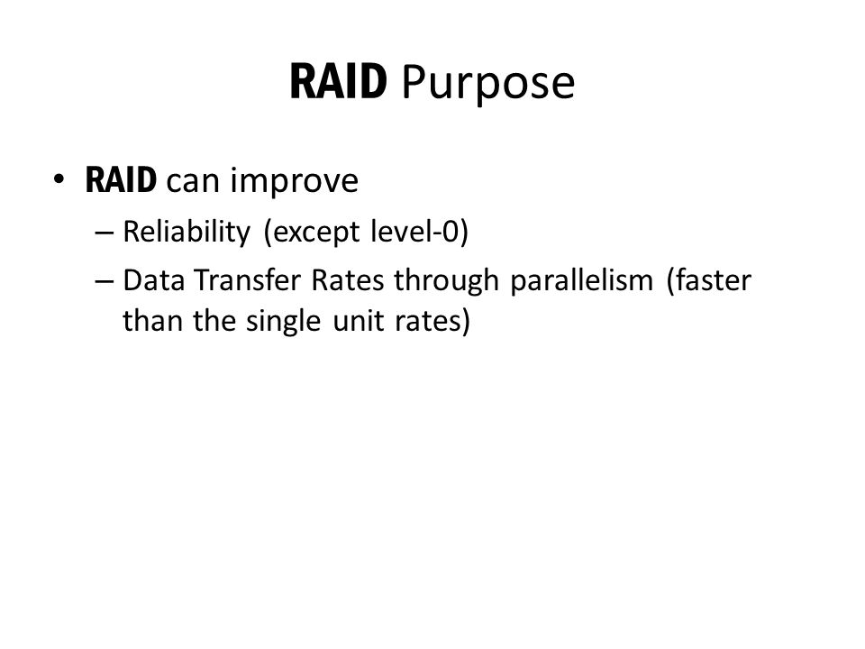 RAID Purpose RAID can improve – Reliability (except level-0) – Data Transfer Rates through parallelism (faster than the single unit rates)