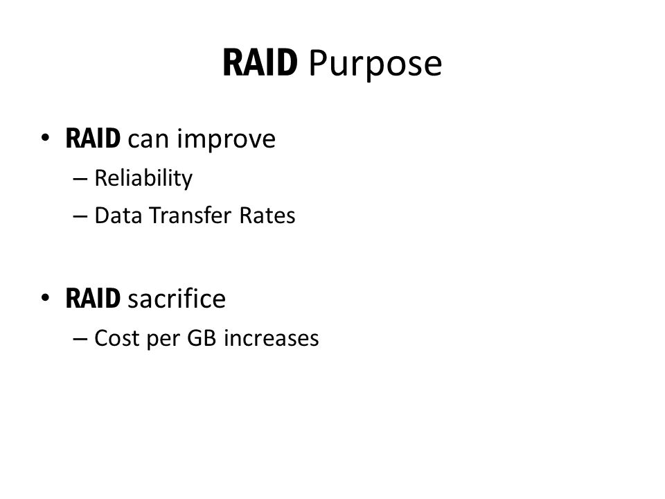 RAID Purpose RAID can improve – Reliability – Data Transfer Rates RAID sacrifice – Cost per GB increases