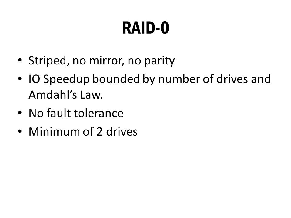 RAID-0 Striped, no mirror, no parity IO Speedup bounded by number of drives and Amdahl's Law.
