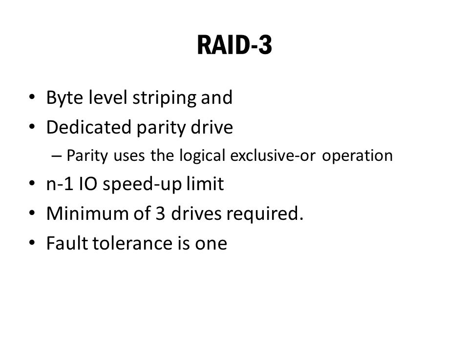 RAID-3 Byte level striping and Dedicated parity drive – Parity uses the logical exclusive-or operation n-1 IO speed-up limit Minimum of 3 drives required.