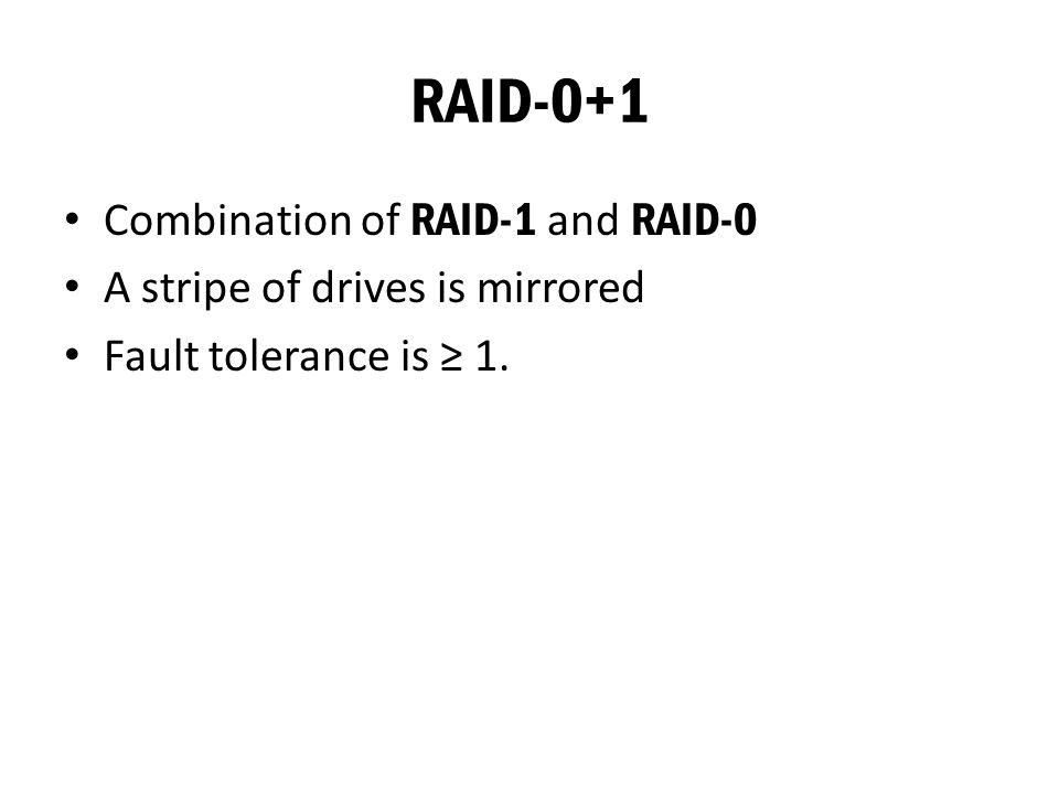 RAID-0+1 Combination of RAID-1 and RAID-0 A stripe of drives is mirrored Fault tolerance is ≥ 1.