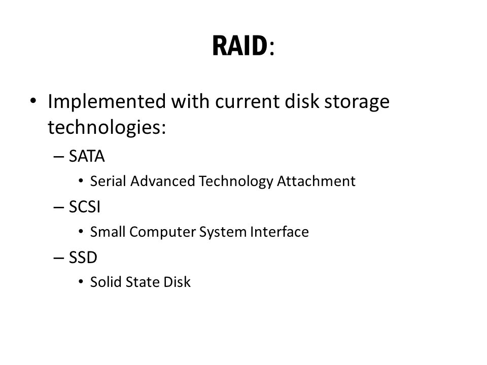 RAID : Implemented with current disk storage technologies: – SATA Serial Advanced Technology Attachment – SCSI Small Computer System Interface – SSD Solid State Disk