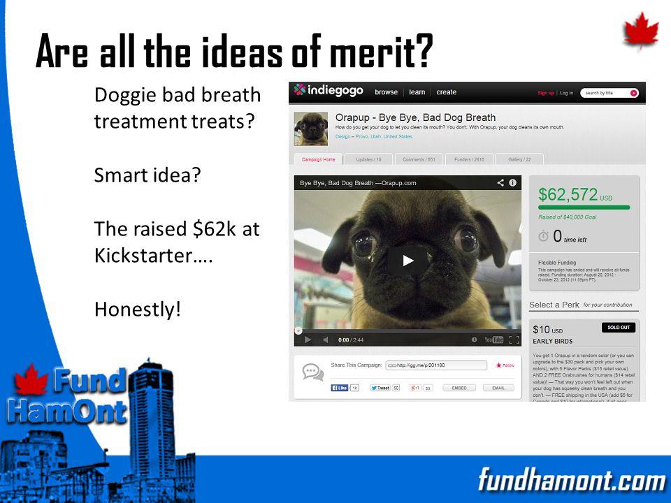 Are all the ideas of merit? Doggie bad breath treatment treats? Smart idea? The raised $62k at Kickstarter…. Honestly!