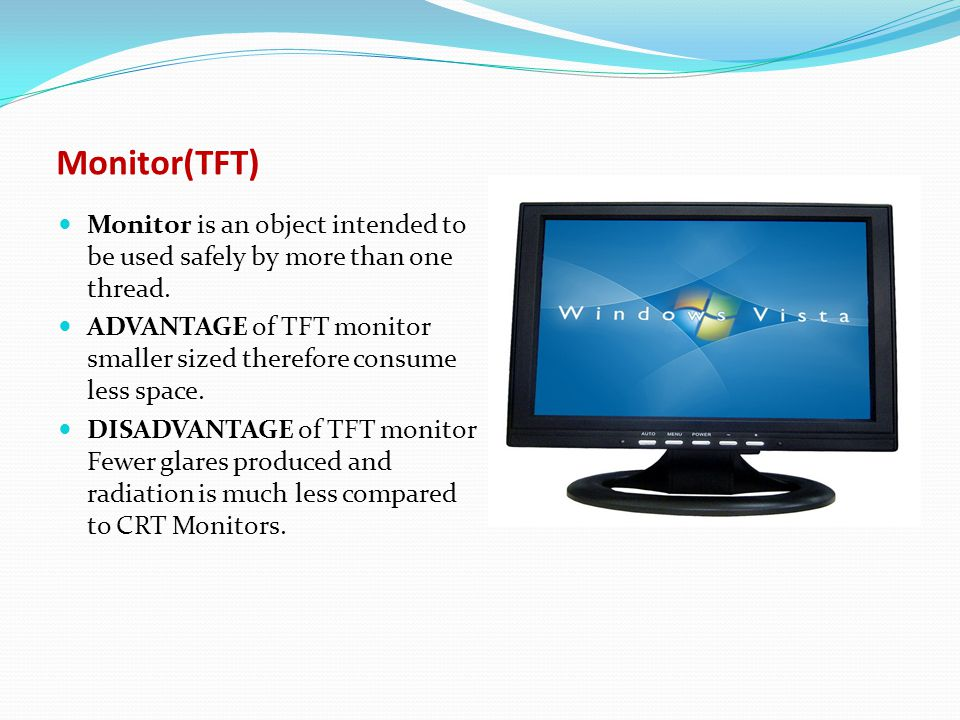 Monitor is an object intended to be used safely by more than one thread. ADVANTAGE of CRT monitor Produce a very dark black and the highest contrast l