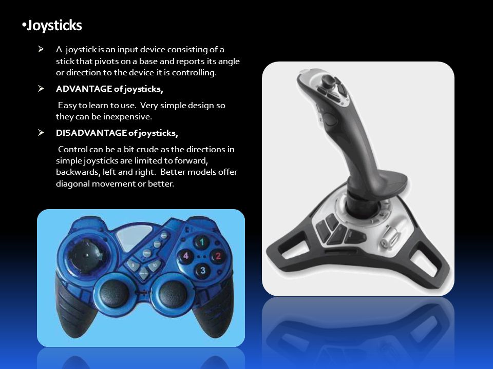 Joysticks AA joystick is an input device consisting of a stick that pivots on a base and reports its angle or direction to the device it is controlling.