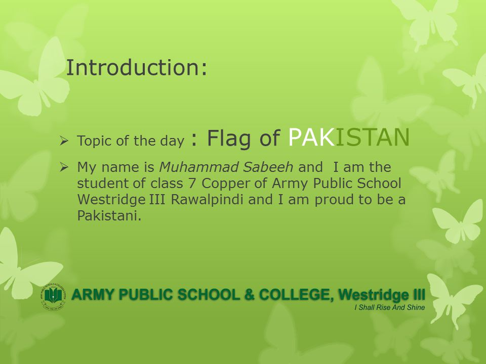 Introduction:  Topic of the day : Flag of PAKISTAN  My name is Muhammad Sabeeh and I am the student of class 7 Copper of Army Public School Westridge III Rawalpindi and I am proud to be a Pakistani.