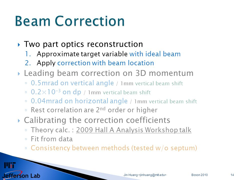  Two part optics reconstruction 1.Approximate target variable with ideal beam 2.Apply correction with beam location  Leading beam correction on 3D momentum ◦ 0.5mrad on vertical angle / 1mm vertical beam shift ◦ 0.2×10 -3 on dp / 1mm vertical beam shift ◦ 0.04mrad on horizontal angle / 1mm vertical beam shift ◦ Rest correlation are 2 nd order or higher  Calibrating the correction coefficients ◦ Theory calc.