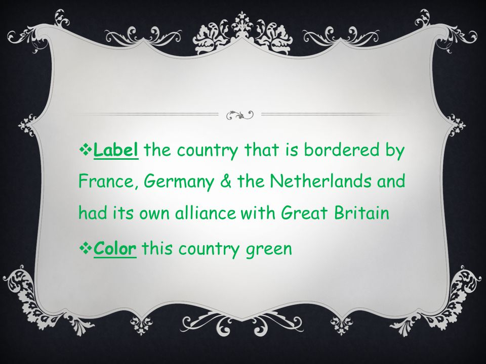  Label the country that is bordered by France, Germany & the Netherlands and had its own alliance with Great Britain  Color this country green