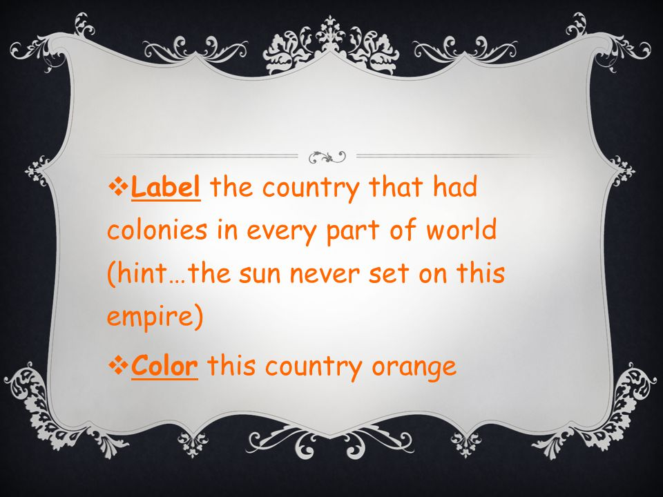  Label the country that had colonies in every part of world (hint…the sun never set on this empire)  Color this country orange