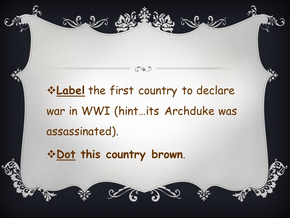  Label the first country to declare war in WWI (hint…its Archduke was assassinated).