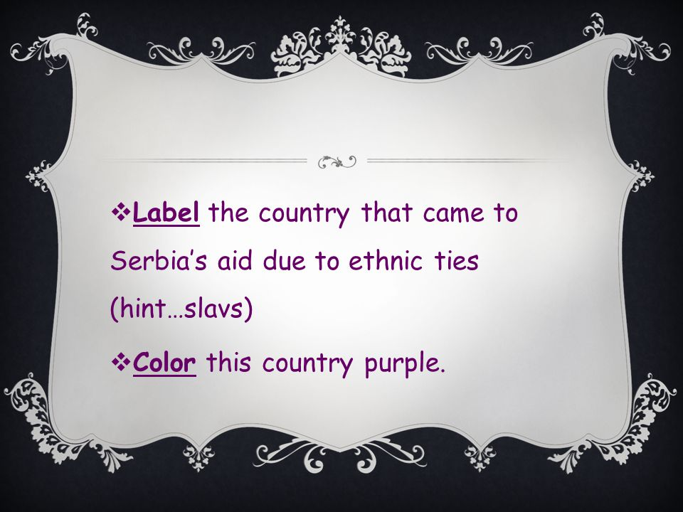  Label the country that came to Serbia's aid due to ethnic ties (hint…slavs)  Color this country purple.