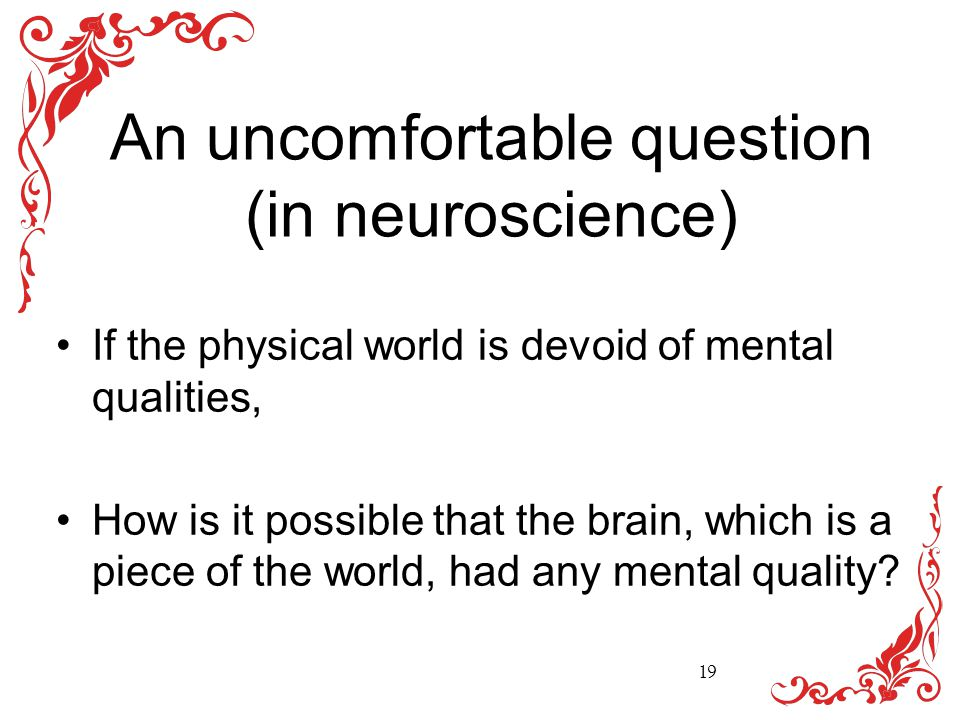 An uncomfortable question (in neuroscience) If the physical world is devoid of mental qualities, How is it possible that the brain, which is a piece of the world, had any mental quality.