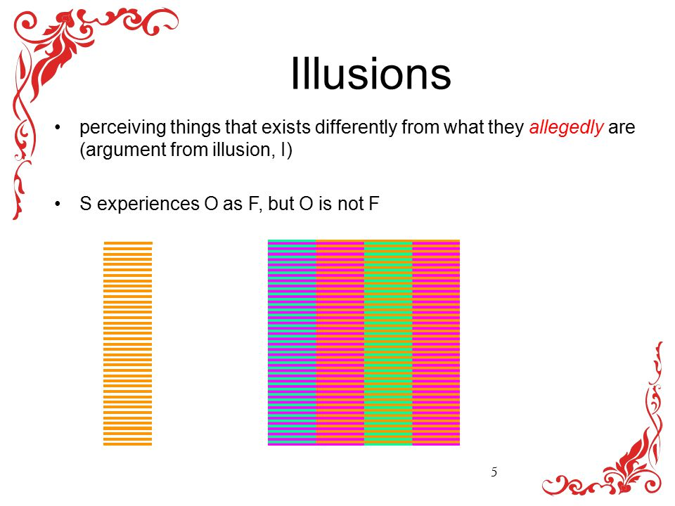 Illusions perceiving things that exists differently from what they allegedly are (argument from illusion, I) S experiences O as F, but O is not F 5