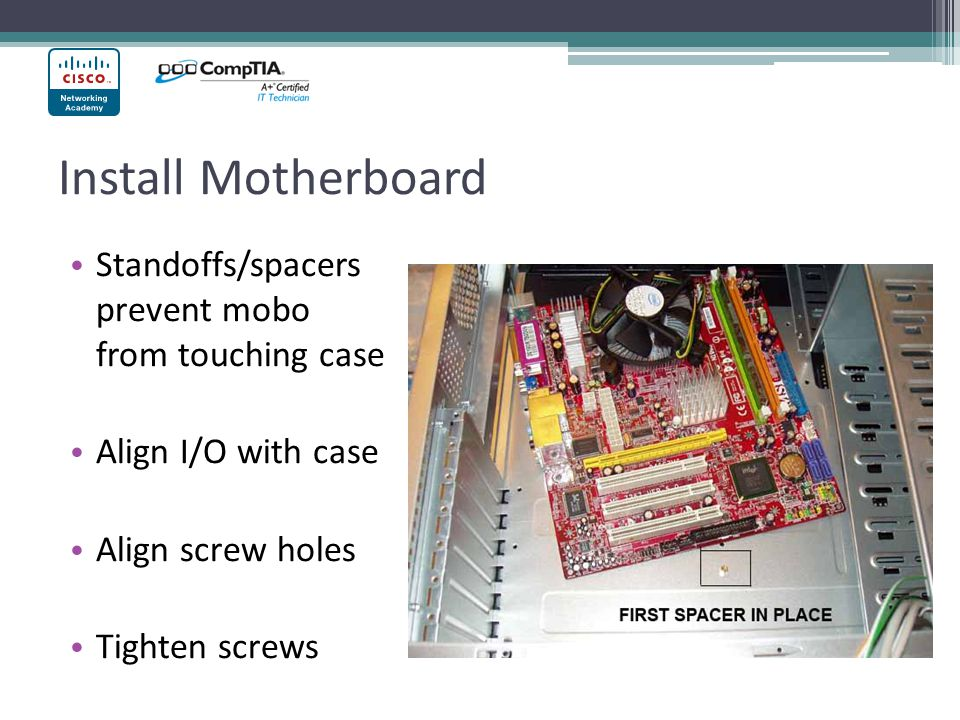 Install Motherboard Standoffs/spacers prevent mobo from touching case Align I/O with case Align screw holes Tighten screws