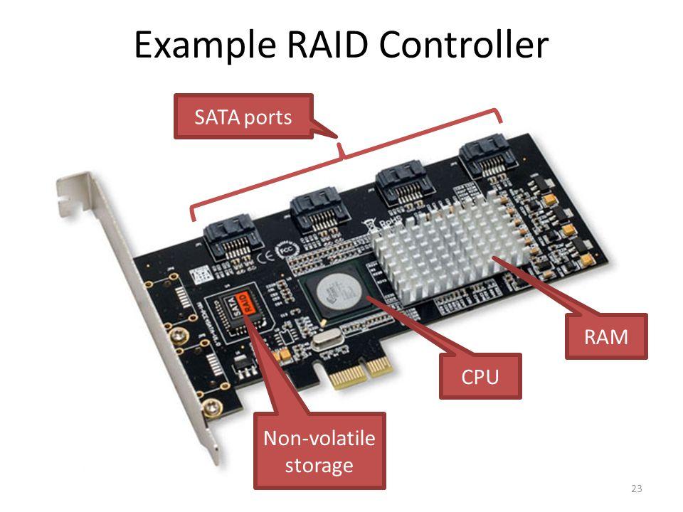 Example RAID Controller 23 SATA ports CPU RAM Non-volatile storage