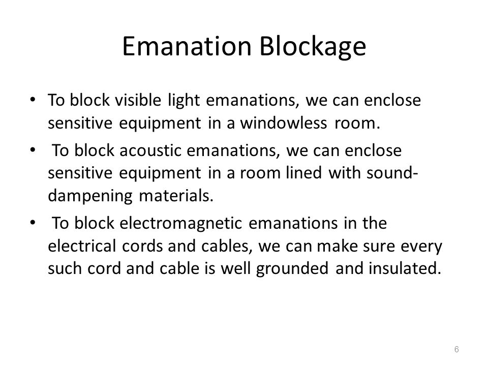 Emanation Blockage To block visible light emanations, we can enclose sensitive equipment in a windowless room. To block acoustic emanations, we can en