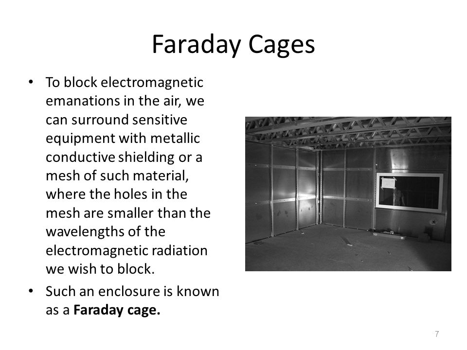 Faraday Cages To block electromagnetic emanations in the air, we can surround sensitive equipment with metallic conductive shielding or a mesh of such
