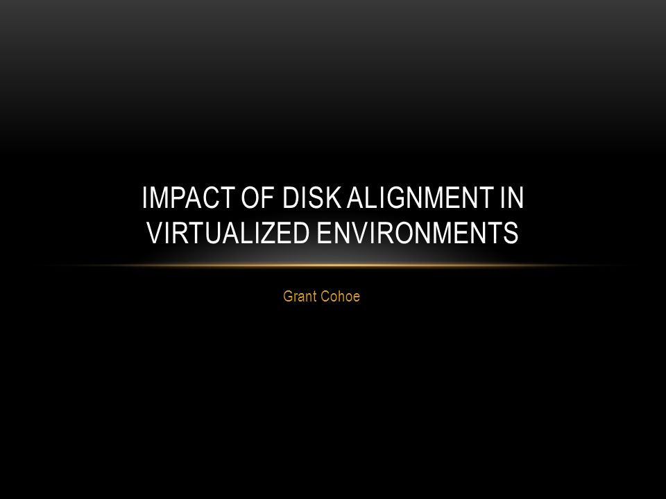 Grant Cohoe IMPACT OF DISK ALIGNMENT IN VIRTUALIZED ENVIRONMENTS