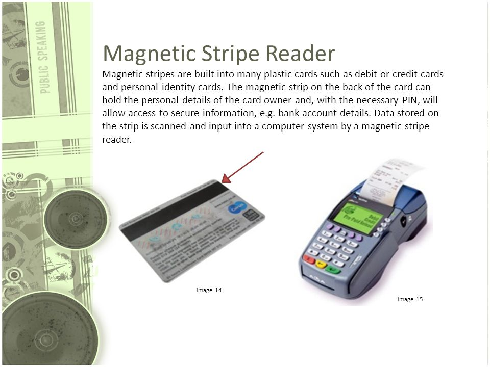 Magnetic Stripe Reader Magnetic stripes are built into many plastic cards such as debit or credit cards and personal identity cards.