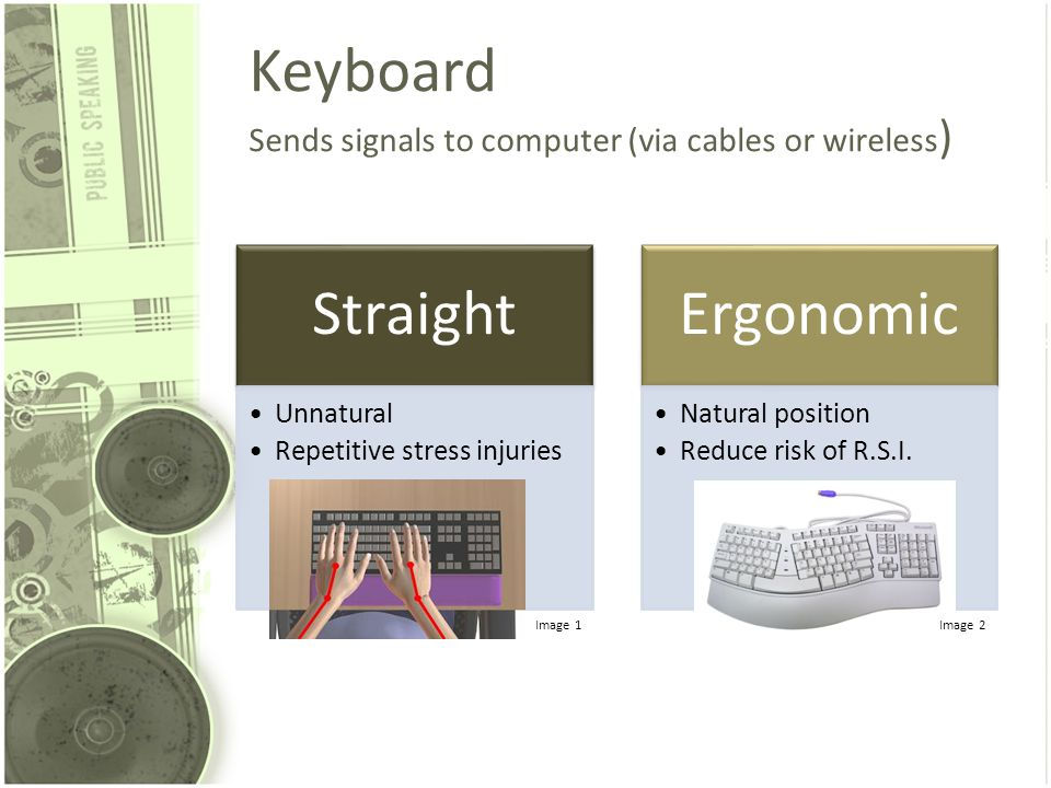 Keyboard Sends signals to computer (via cables or wireless ) Straight Unnatural Repetitive stress injuries Ergonomic Natural position Reduce risk of R.S.I.