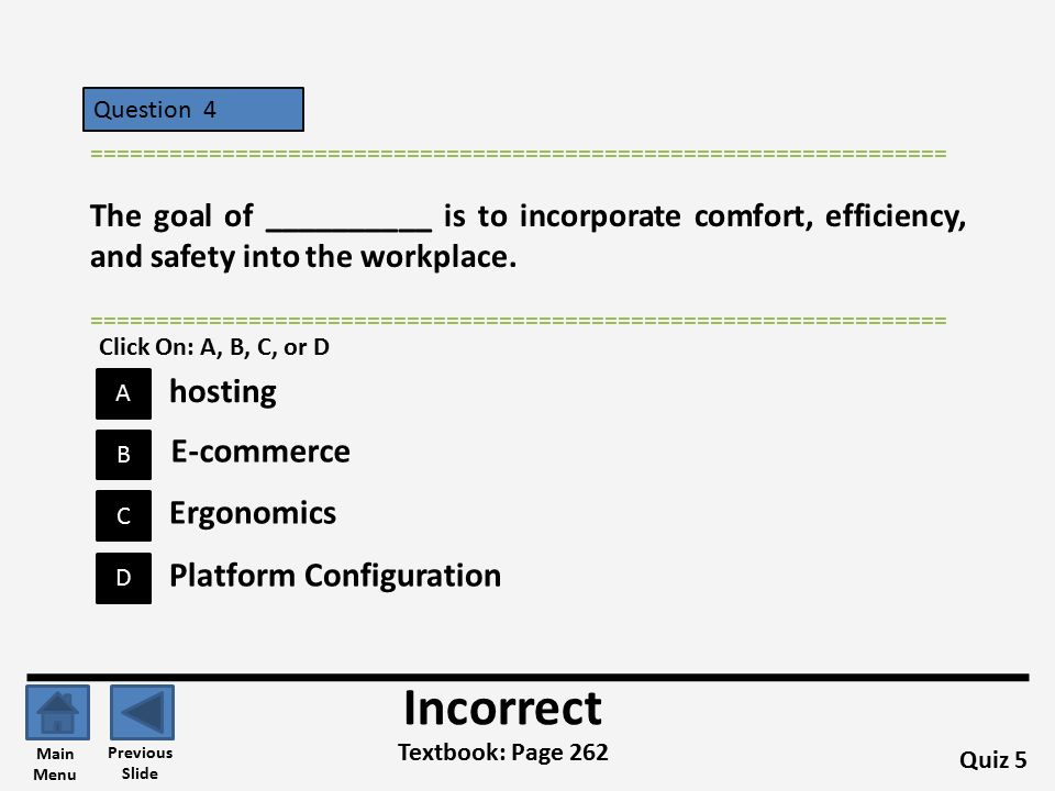 Question 4 A B C D ================================================================= Quiz 5 Textbook: Page 262 ================================================================= Incorrect Previous Slide Main Menu E-commerce hosting Ergonomics Platform Configuration Click On: A, B, C, or D The goal of __________ is to incorporate comfort, efficiency, and safety into the workplace.