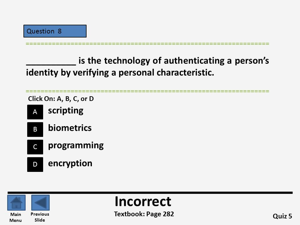 Question 8 D B C A ================================================================= Quiz 5 Textbook: Page 282 ================================================================= Incorrect Previous Slide Main Menu biometrics scripting programming encryption Click On: A, B, C, or D __________ is the technology of authenticating a person's identity by verifying a personal characteristic.