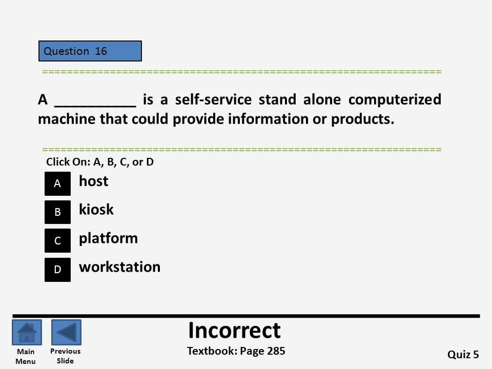 Question 16 D B C A ================================================================= Quiz 5 Textbook: Page 285 ================================================================= Incorrect Previous Slide Main Menu kiosk host platform workstation Click On: A, B, C, or D A __________ is a self-service stand alone computerized machine that could provide information or products.