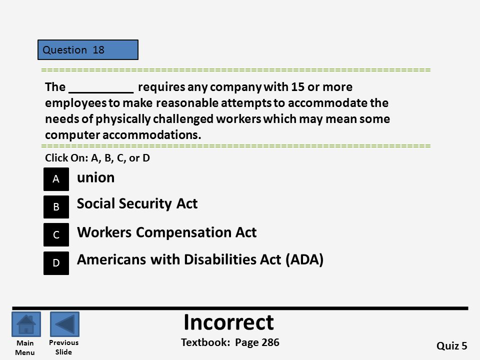 Question 18 A B C D ================================================================= The __________ requires any company with 15 or more employees to make reasonable attempts to accommodate the needs of physically challenged workers which may mean some computer accommodations.