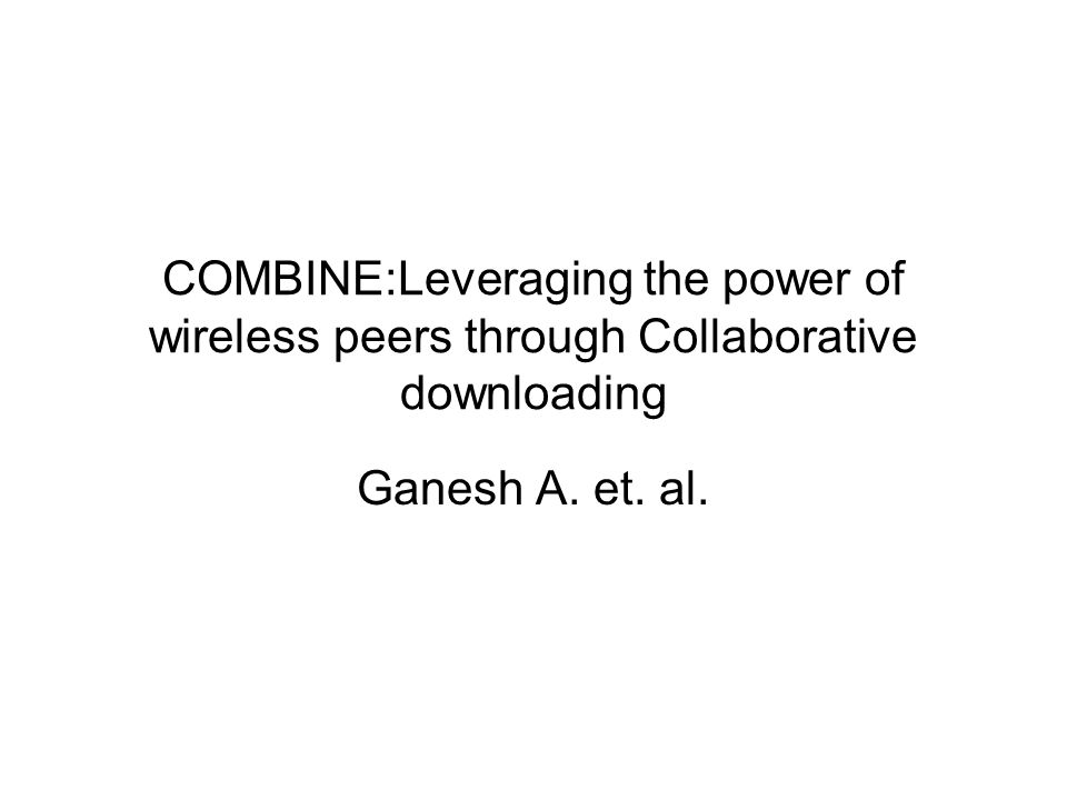 COMBINE:Leveraging the power of wireless peers through Collaborative downloading Ganesh A. et. al.