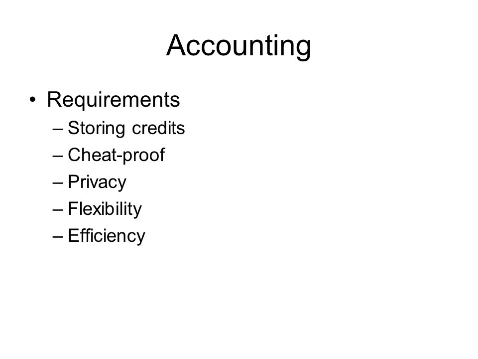 Accounting Requirements –Storing credits –Cheat-proof –Privacy –Flexibility –Efficiency